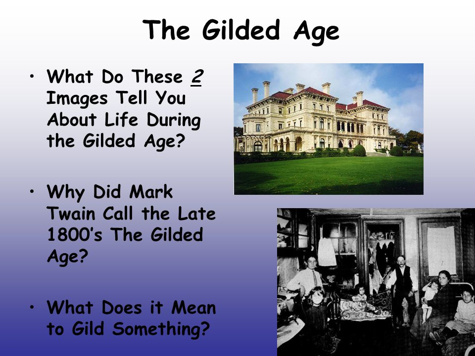 The Gilded Age What Do These 2 Images Tell You About Life During the Gilded Age Why Did Mark Twain Call the Late 1800's The Gilded Age