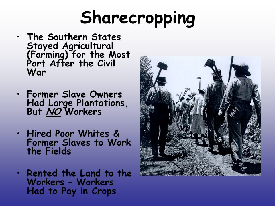 Sharecropping The Southern States Stayed Agricultural (Farming) for the Most Part After the Civil War.