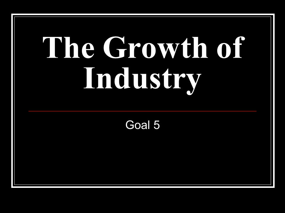 The Growth of Industry Goal 5