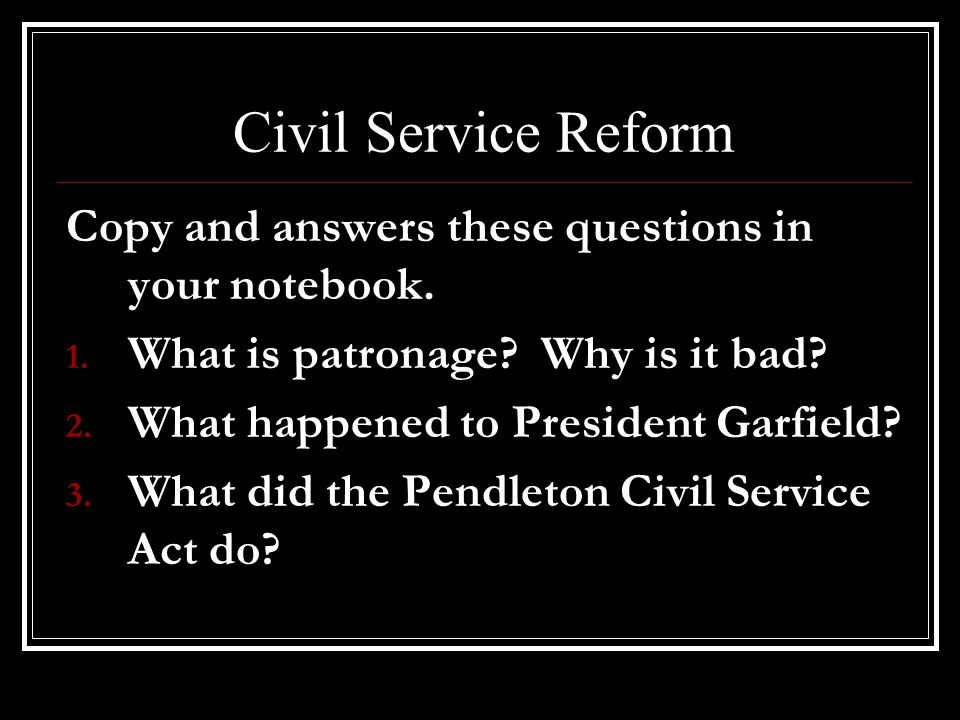 Civil Service Reform Copy and answers these questions in your notebook. What is patronage Why is it bad