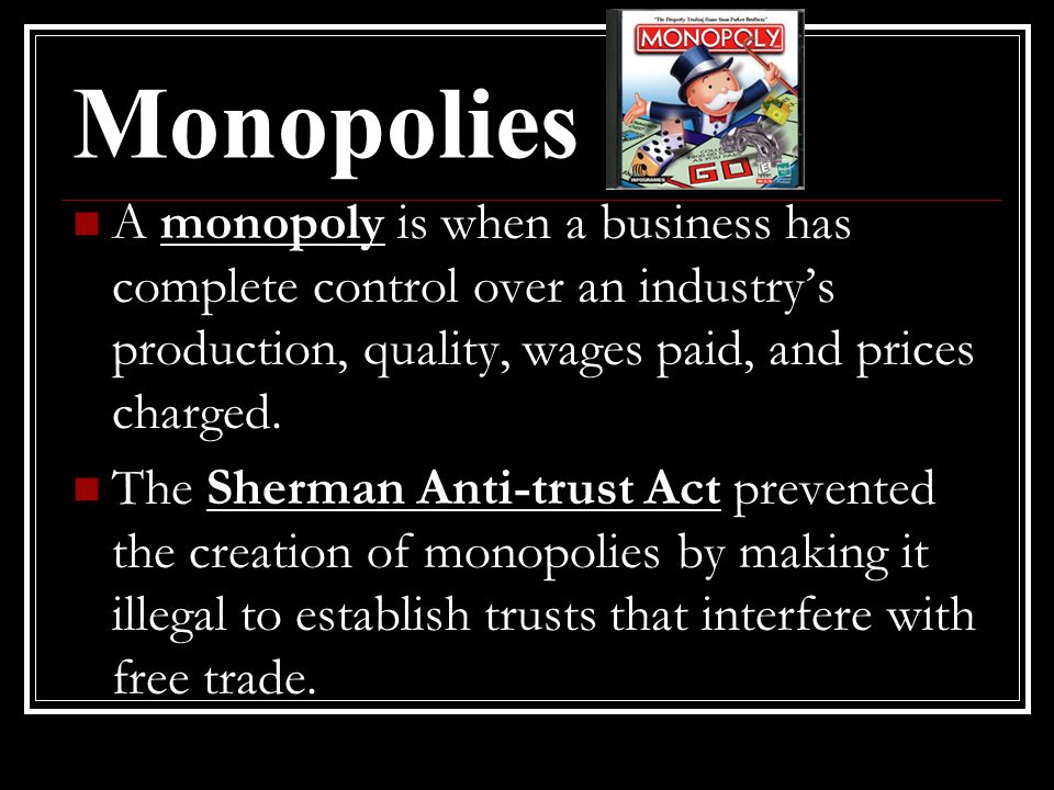 Monopolies A monopoly is when a business has complete control over an industry's production, quality, wages paid, and prices charged.
