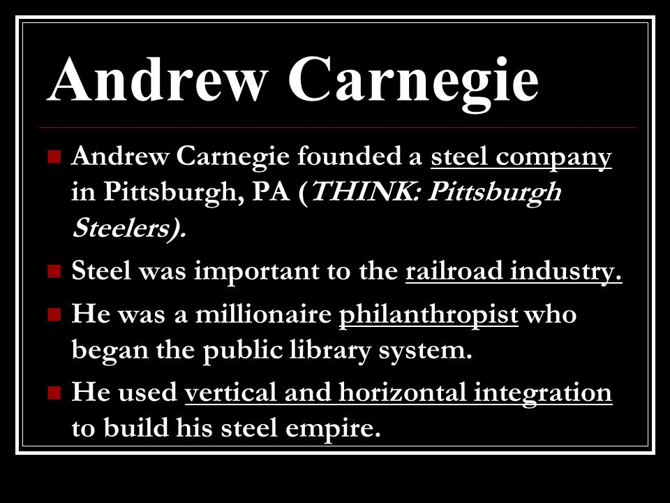 Andrew Carnegie Andrew Carnegie founded a steel company in Pittsburgh, PA (THINK: Pittsburgh Steelers).