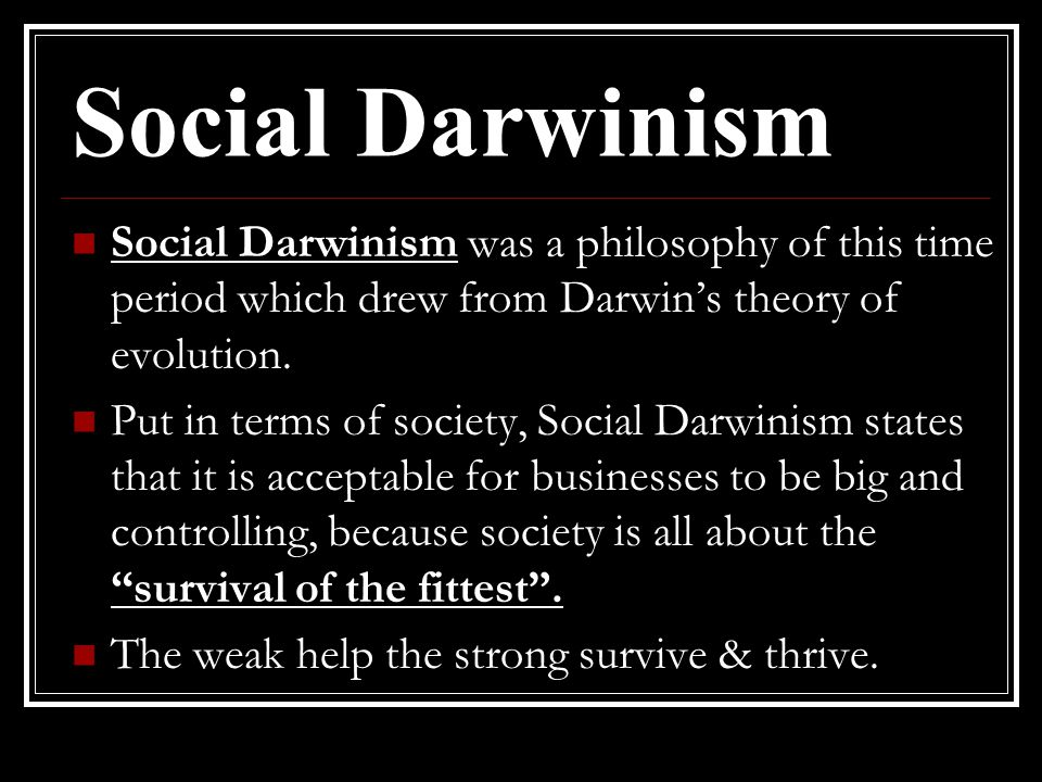 Social Darwinism Social Darwinism was a philosophy of this time period which drew from Darwin's theory of evolution.