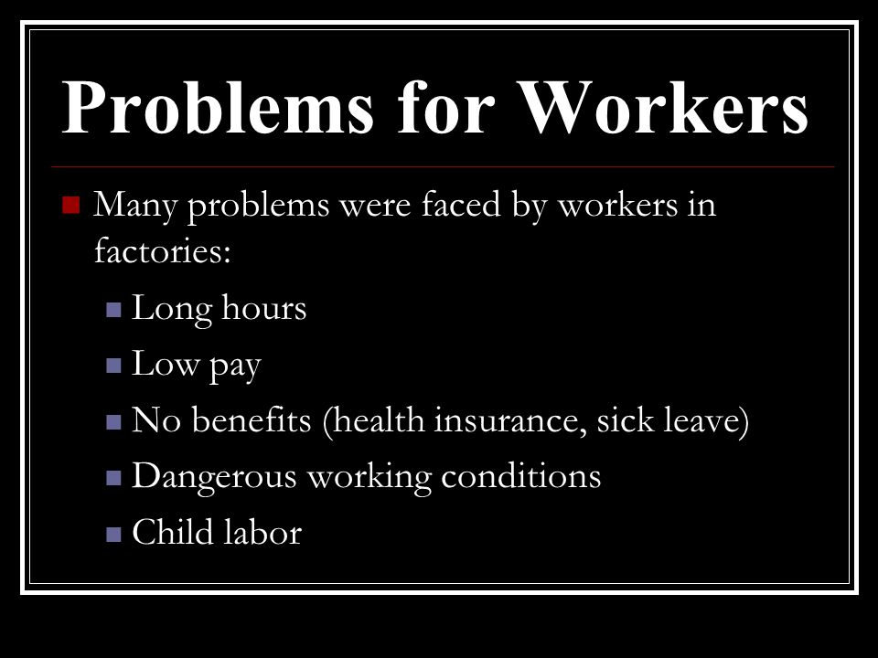 Problems for Workers Many problems were faced by workers in factories: