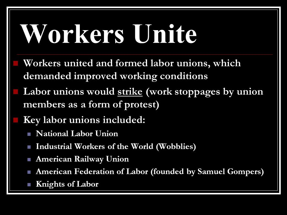 Workers Unite Workers united and formed labor unions, which demanded improved working conditions.