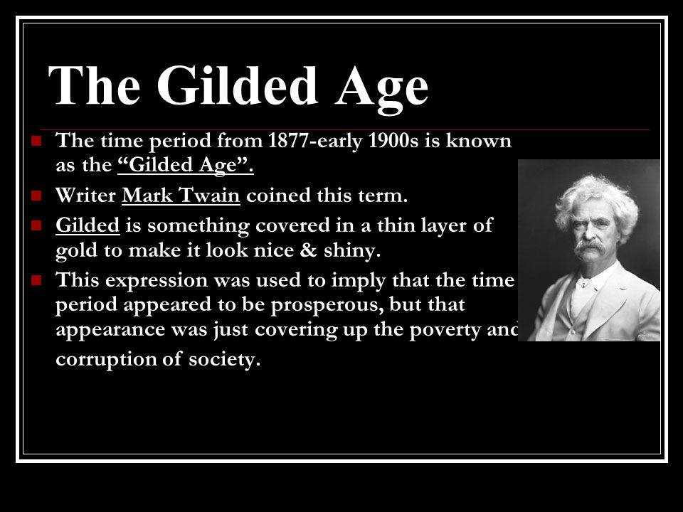 The Gilded Age The time period from 1877-early 1900s is known as the Gilded Age . Writer Mark Twain coined this term.