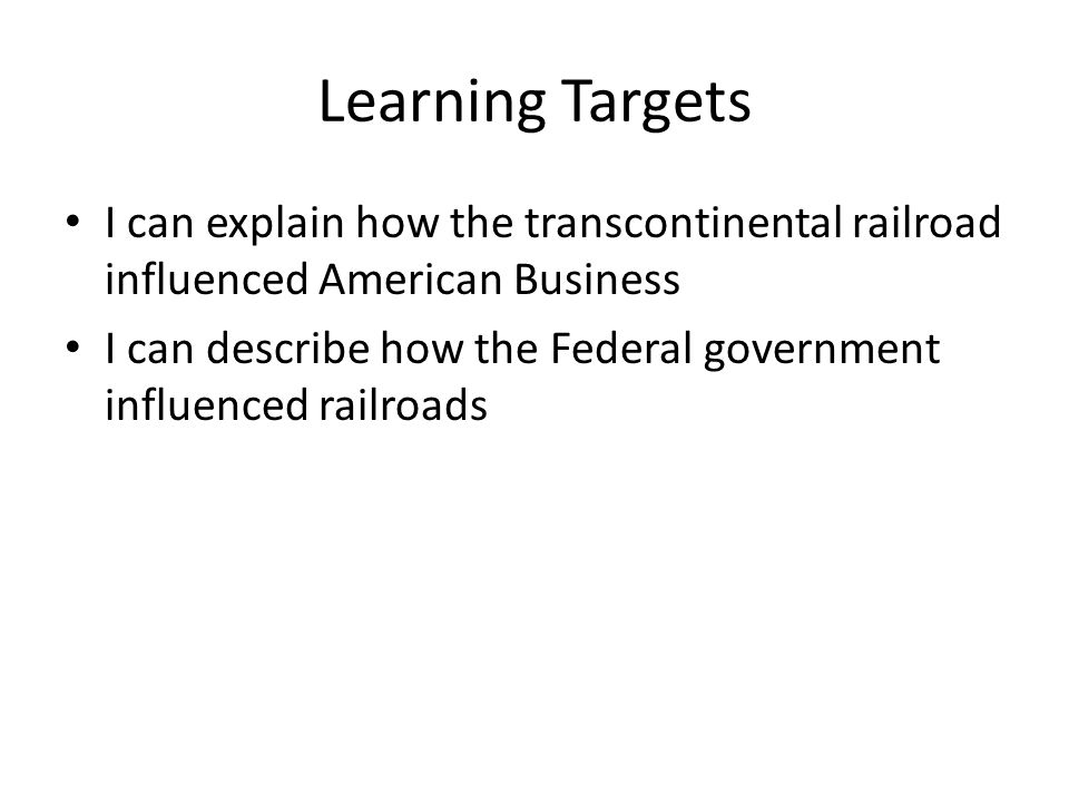 Learning Targets I can explain how the transcontinental railroad influenced American Business.