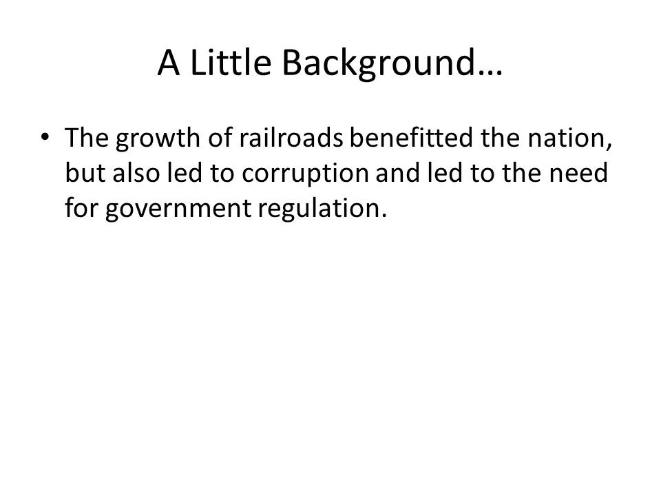 A Little Background… The growth of railroads benefitted the nation, but also led to corruption and led to the need for government regulation.