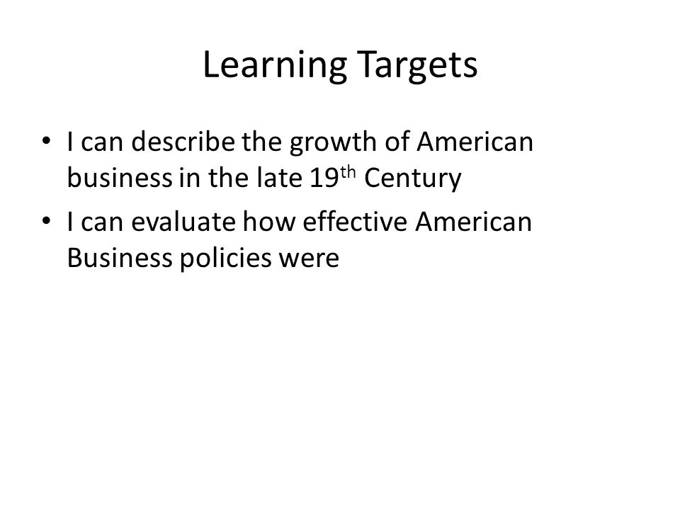 Learning Targets I can describe the growth of American business in the late 19th Century.