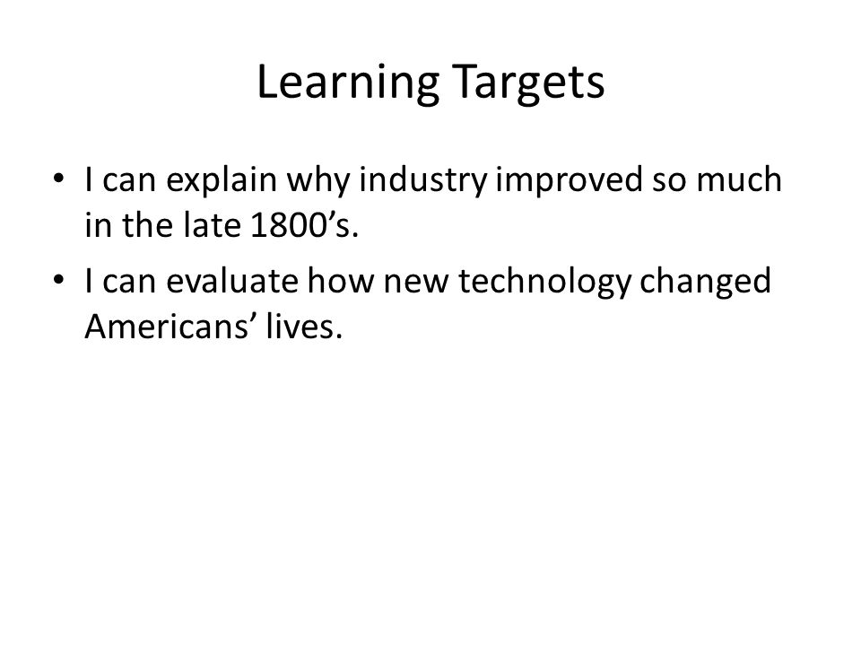 Learning Targets I can explain why industry improved so much in the late 1800's.