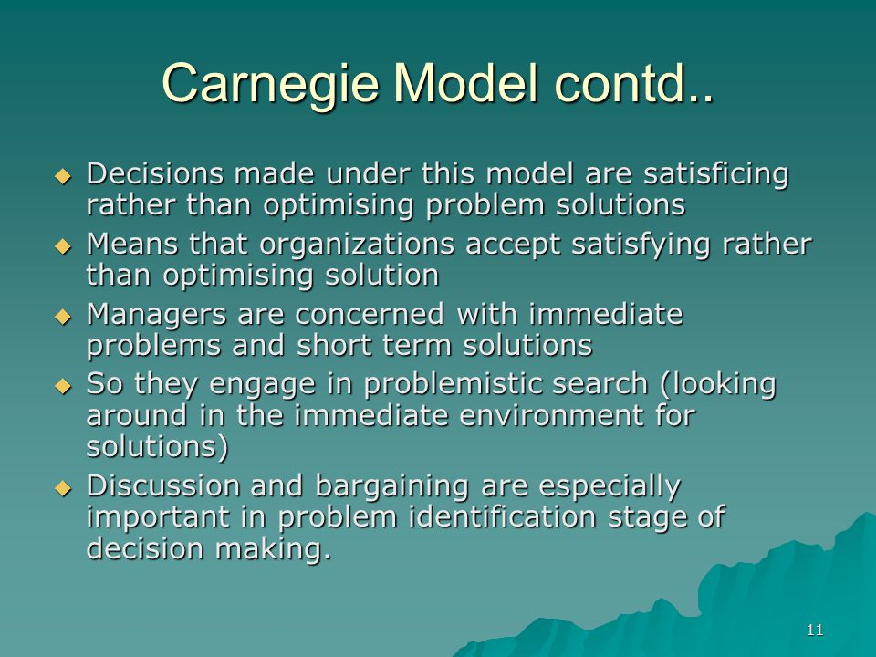 Carnegie Model contd.. Decisions made under this model are satisficing rather than optimising problem solutions.