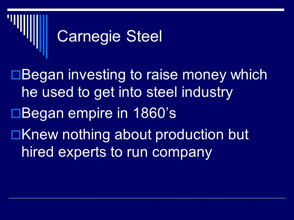 Carnegie Steel Began investing to raise money which he used to get into steel industry. Began empire in 1860's.