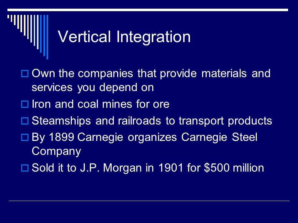Vertical Integration Own the companies that provide materials and services you depend on. Iron and coal mines for ore.