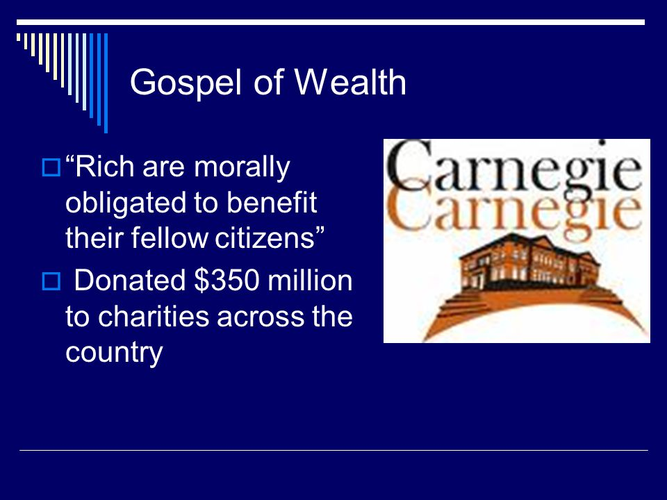 Gospel of Wealth Rich are morally obligated to benefit their fellow citizens Donated $350 million to charities across the country.