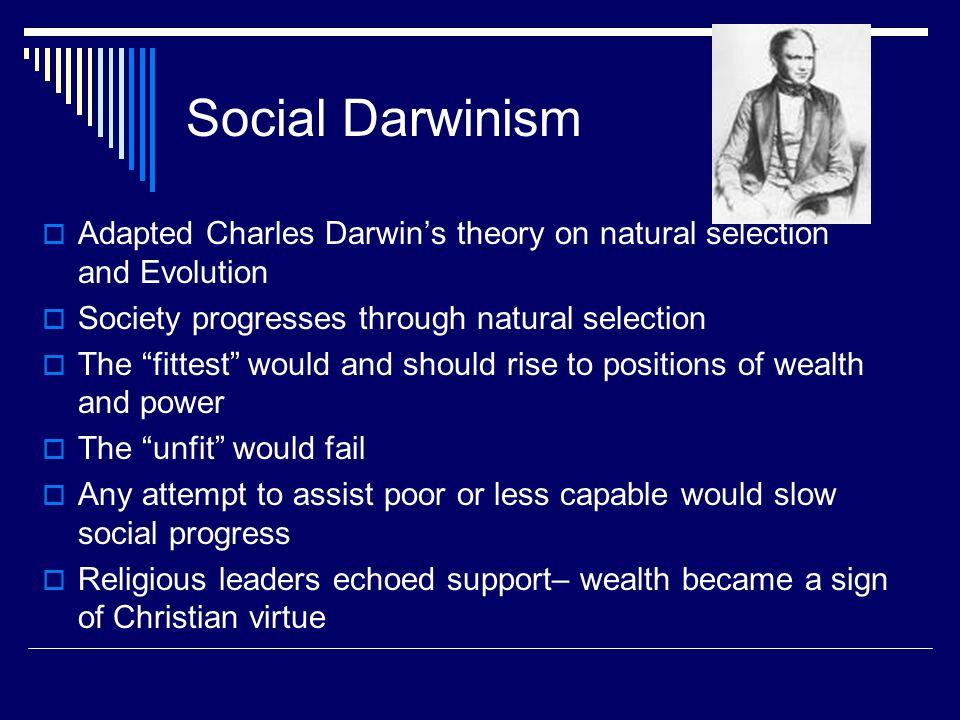 Social Darwinism Adapted Charles Darwin's theory on natural selection and Evolution. Society progresses through natural selection.