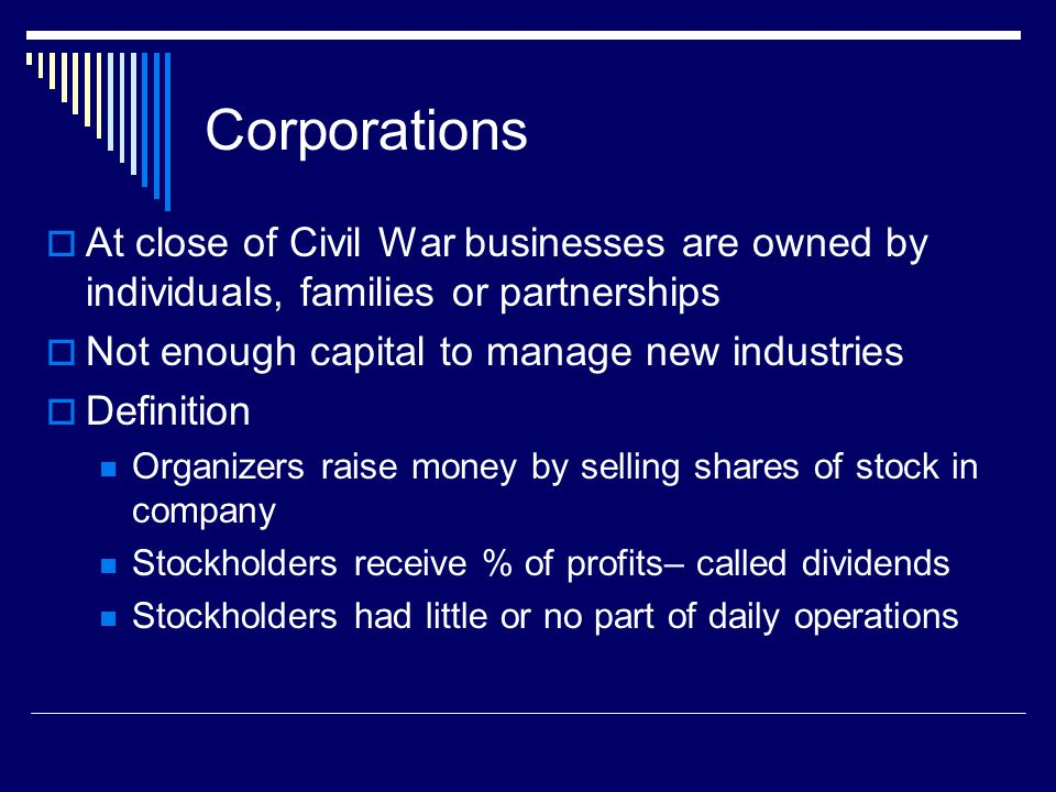 Corporations At close of Civil War businesses are owned by individuals, families or partnerships. Not enough capital to manage new industries.