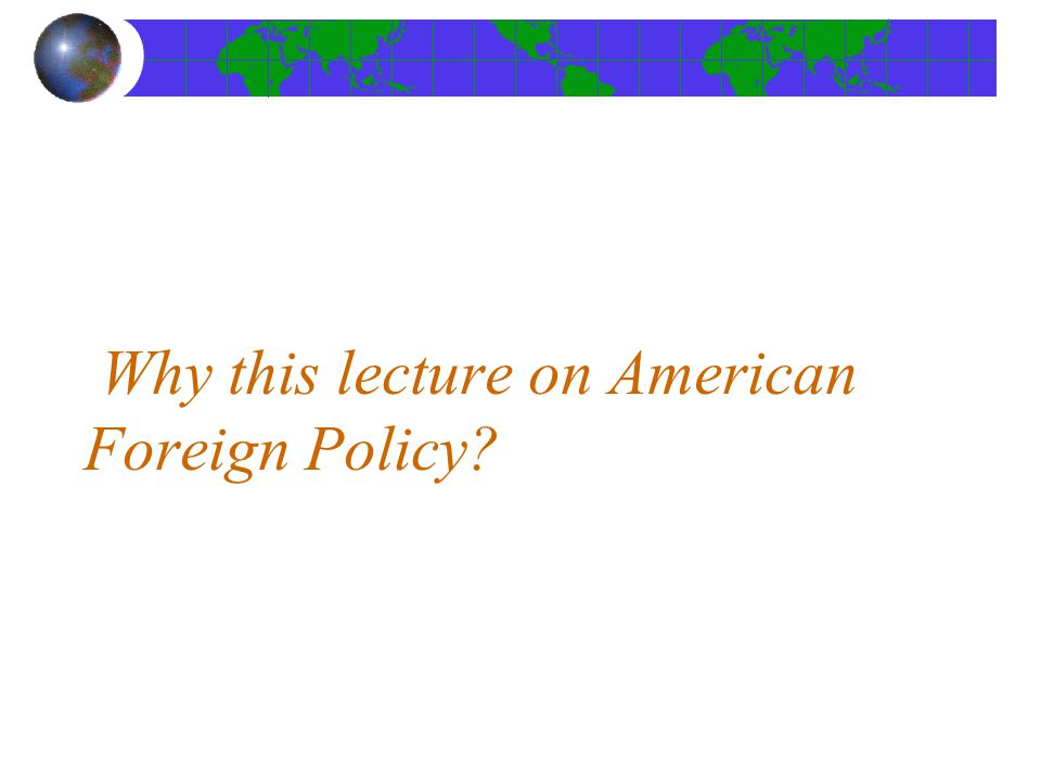Why this lecture on American Foreign Policy