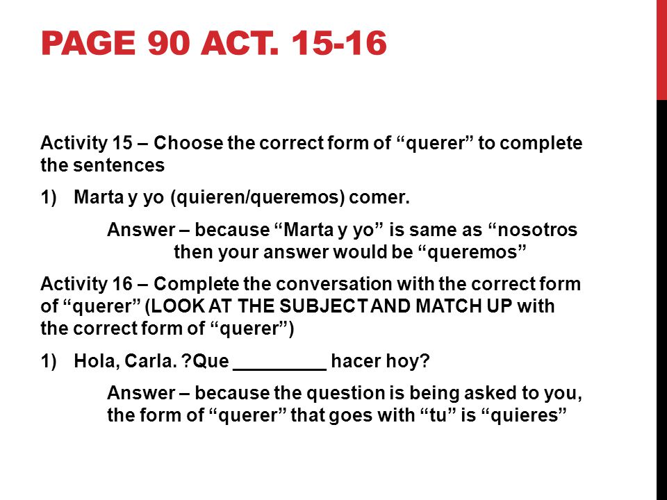 Page 90 act. 15-16 Activity 15 – Choose the correct form of querer to complete the sentences. Marta y yo (quieren/queremos) comer.