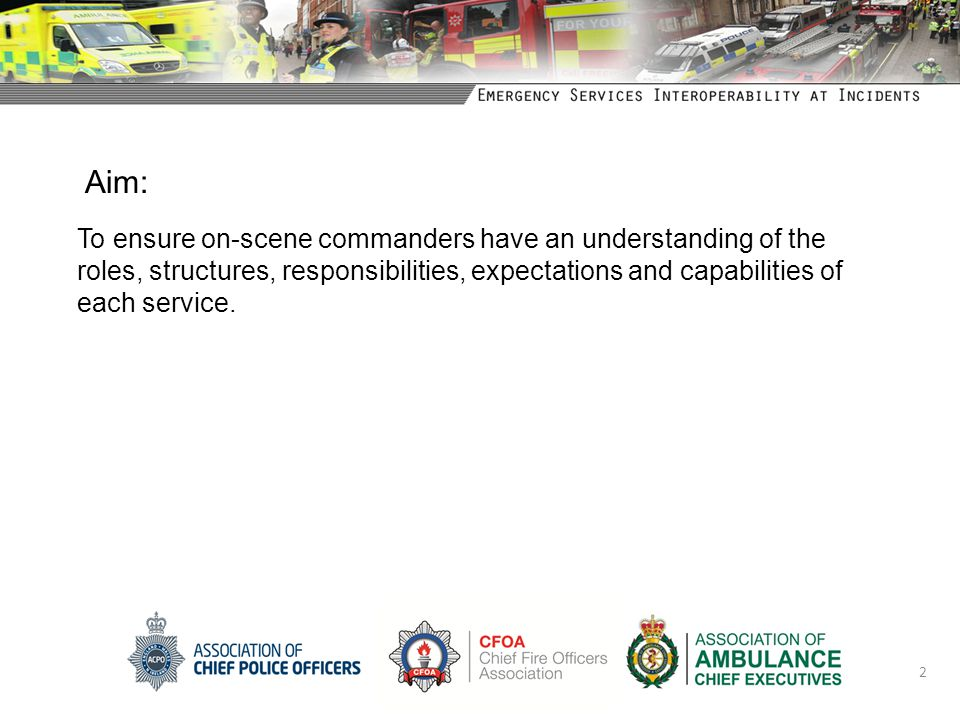 Aim: To ensure on-scene commanders have an understanding of the roles, structures, responsibilities, expectations and capabilities of each service.