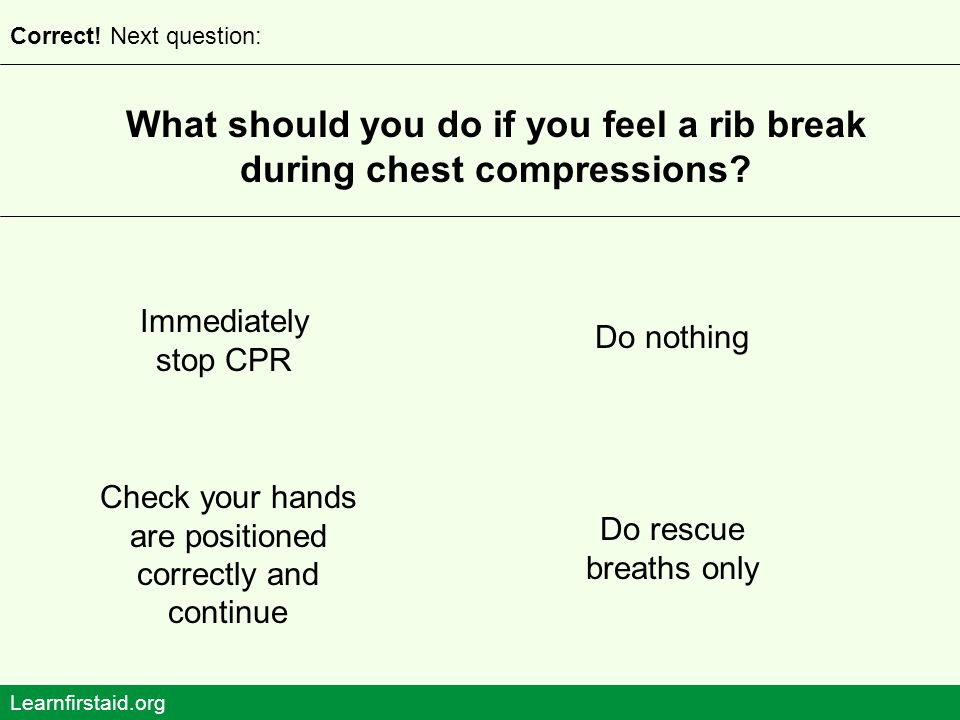 What should you do if you feel a rib break during chest compressions