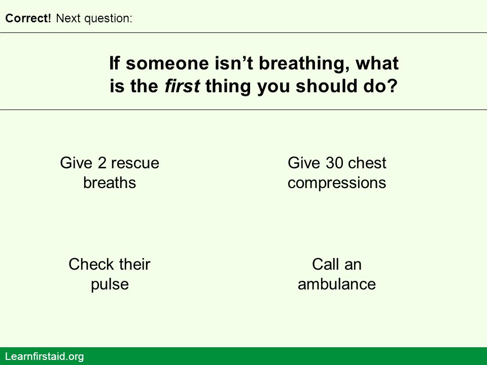 If someone isn't breathing, what is the first thing you should do