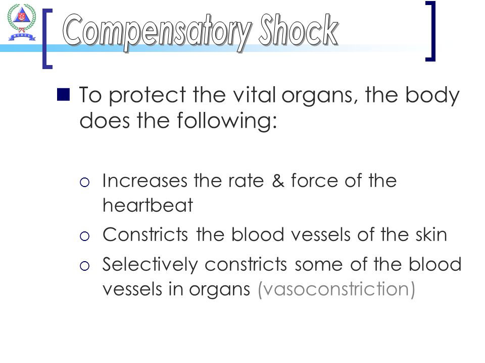 Compensatory Shock To protect the vital organs, the body does the following: Increases the rate & force of the heartbeat.