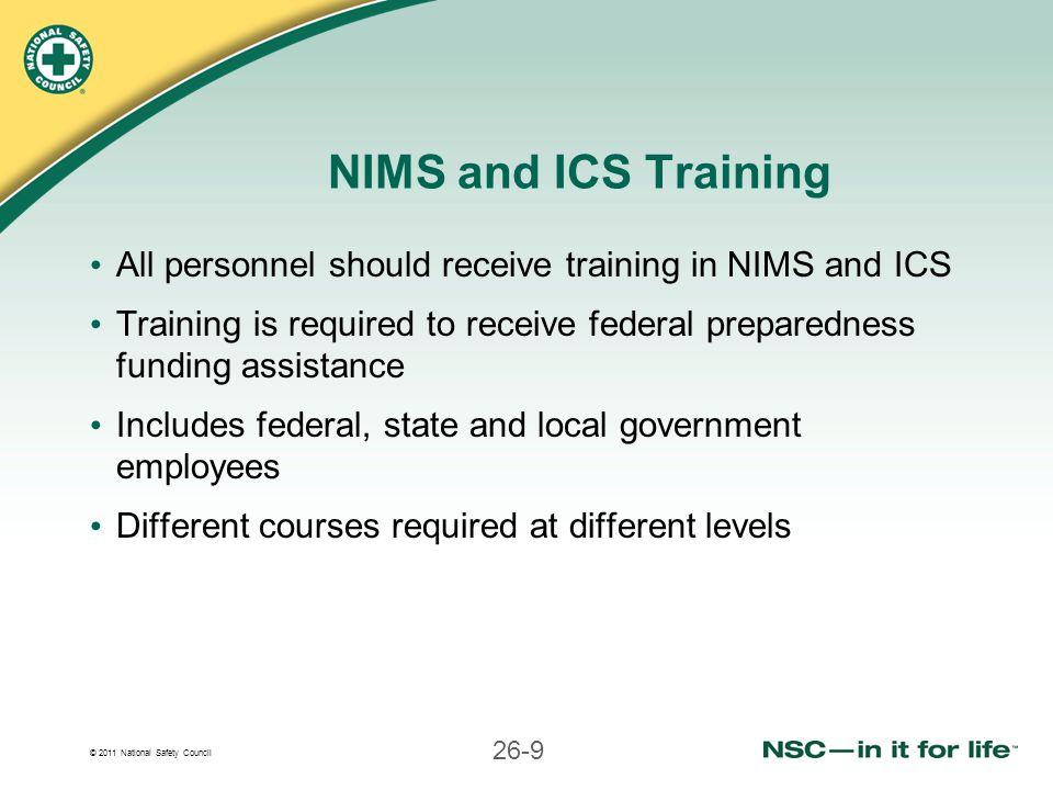 NIMS and ICS Training All personnel should receive training in NIMS and ICS. Training is required to receive federal preparedness funding assistance.