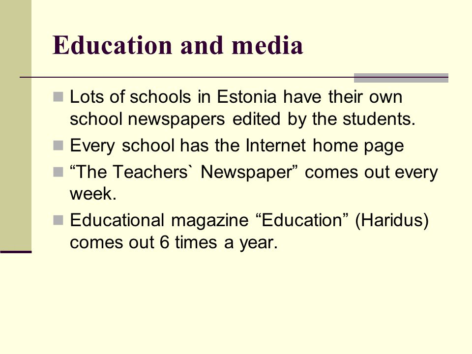 Education and media Lots of schools in Estonia have their own school newspapers edited by the students.
