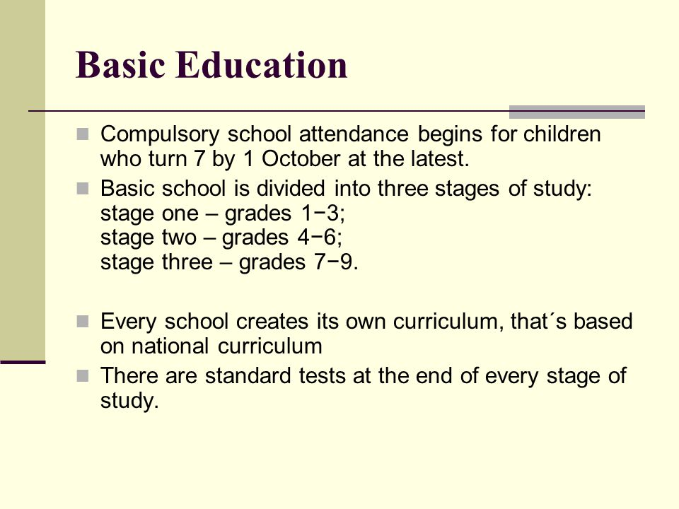 Basic Education Compulsory school attendance begins for children who turn 7 by 1 October at the latest.