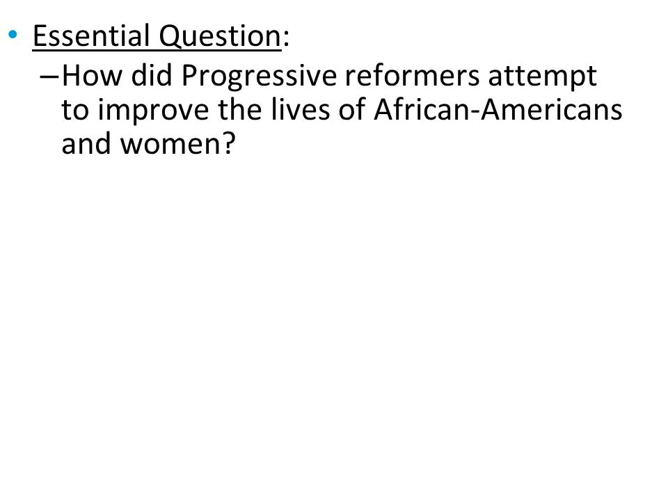 Essential Question: How did Progressive reformers attempt to improve the lives of African-Americans and women