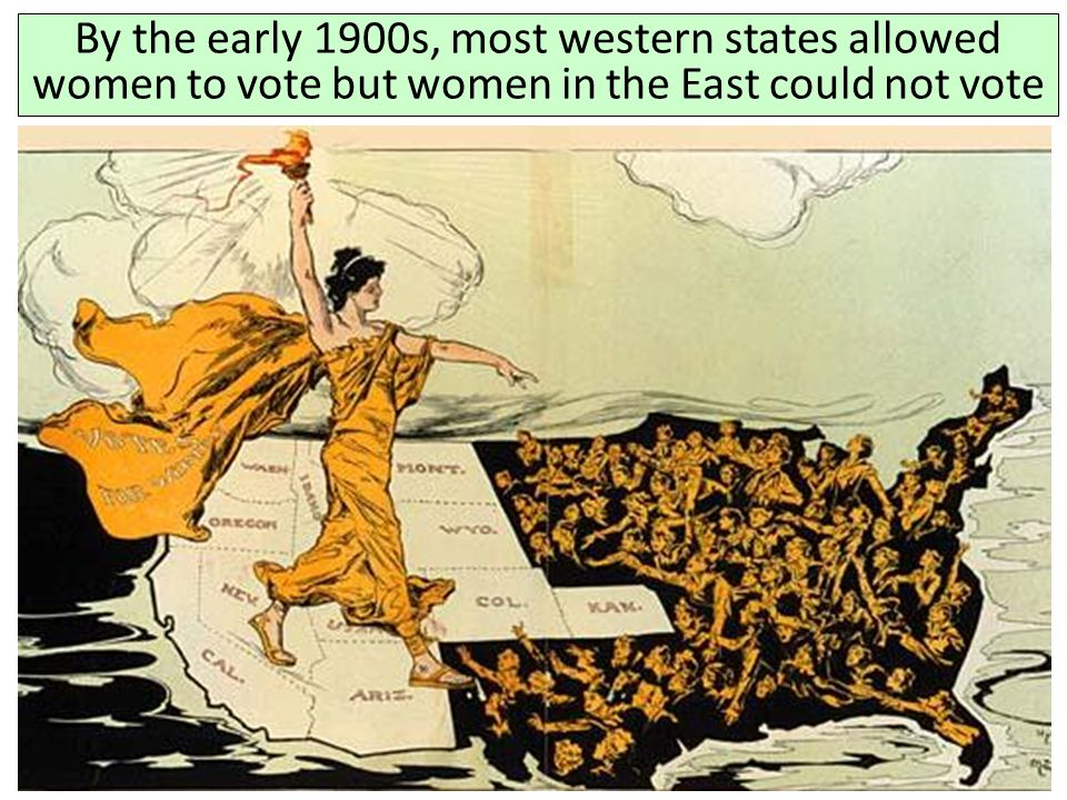 By the early 1900s, most western states allowed women to vote but women in the East could not vote