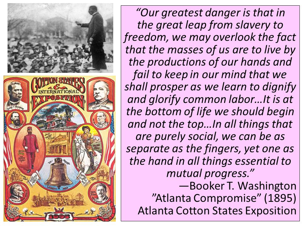 Our greatest danger is that in the great leap from slavery to freedom, we may overlook the fact that the masses of us are to live by the productions of our hands and fail to keep in our mind that we shall prosper as we learn to dignify and glorify common labor…It is at the bottom of life we should begin and not the top…In all things that are purely social, we can be as separate as the fingers, yet one as the hand in all things essential to mutual progress.