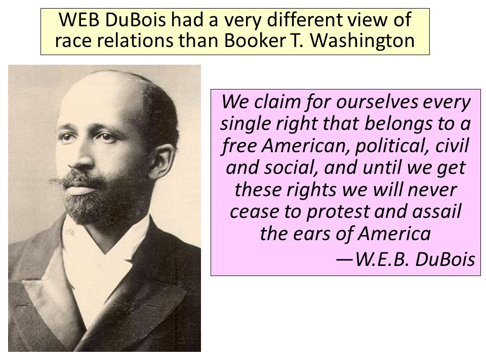 WEB DuBois had a very different view of race relations than Booker T