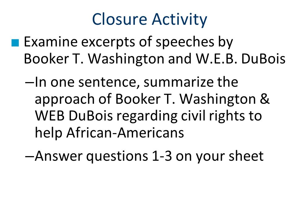 Closure Activity Examine excerpts of speeches by Booker T. Washington and W.E.B. DuBois.