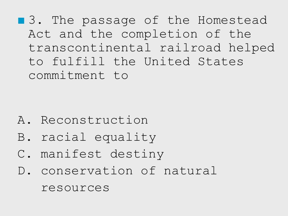 3. The passage of the Homestead Act and the completion of the transcontinental railroad helped to fulfill the United States commitment to