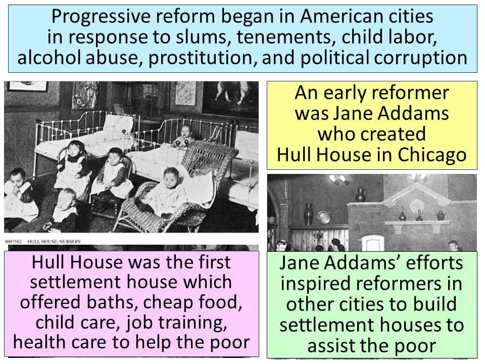 An early reformer was Jane Addams who created Hull House in Chicago