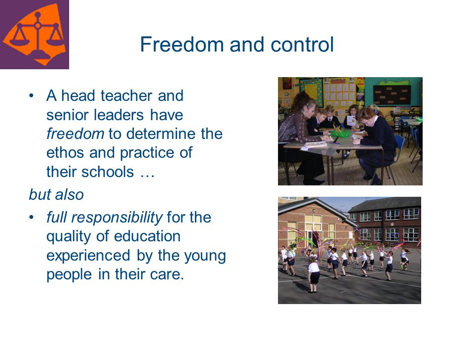 Freedom and control A head teacher and senior leaders have freedom to determine the ethos and practice of their schools …