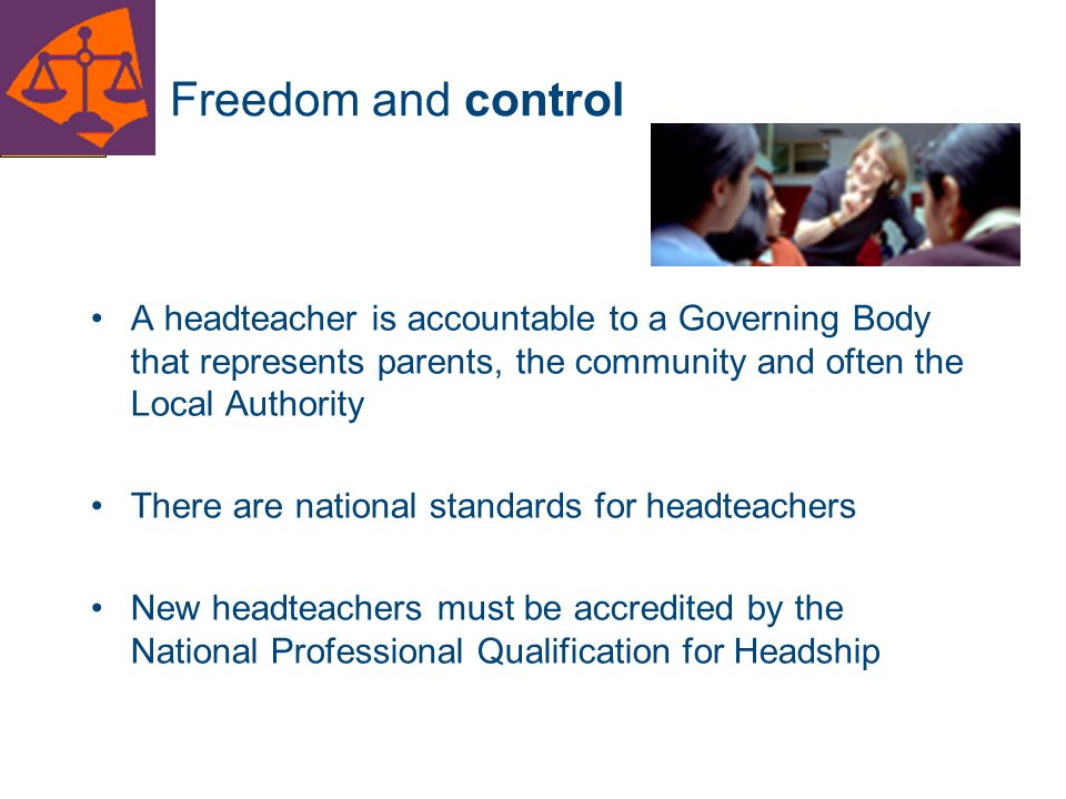 Freedom and control A headteacher is accountable to a Governing Body that represents parents, the community and often the Local Authority.