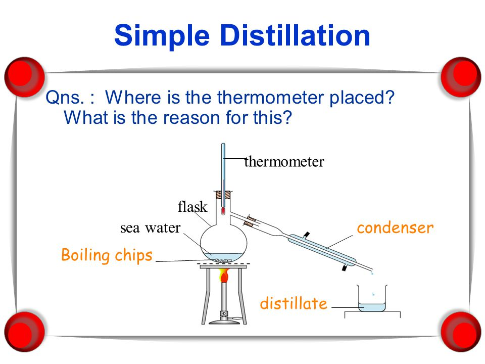 Simple Distillation Qns. : Where is the thermometer placed What is the reason for this flask. sea water.