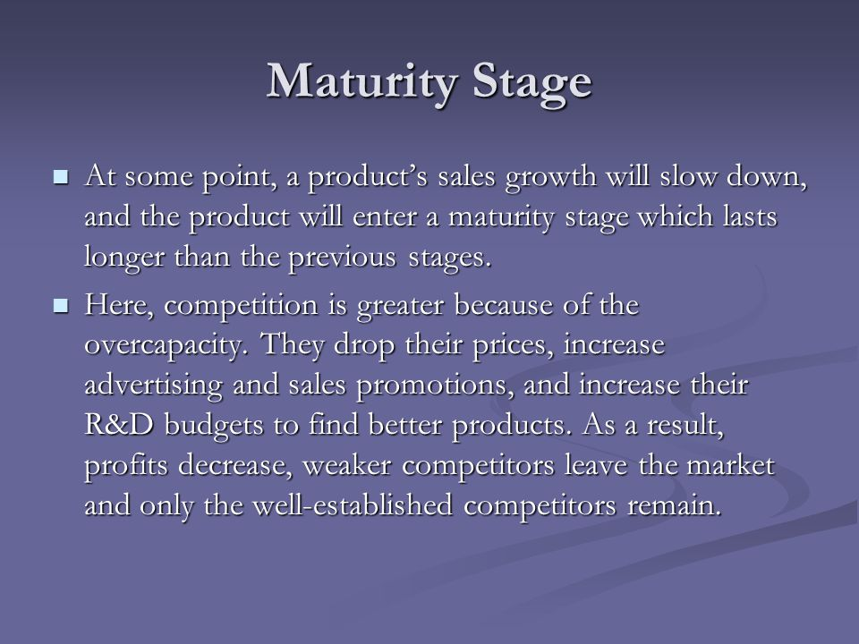maturity stage and decline stage These are techniques to try to delay the decline stage of the product life cycle  the maturity stage is a good stage for the company in terms of generating cash.