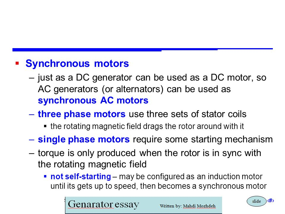 Synchronous motors just as a DC generator can be used as a DC motor, so AC generators (or alternators) can be used as synchronous AC motors.