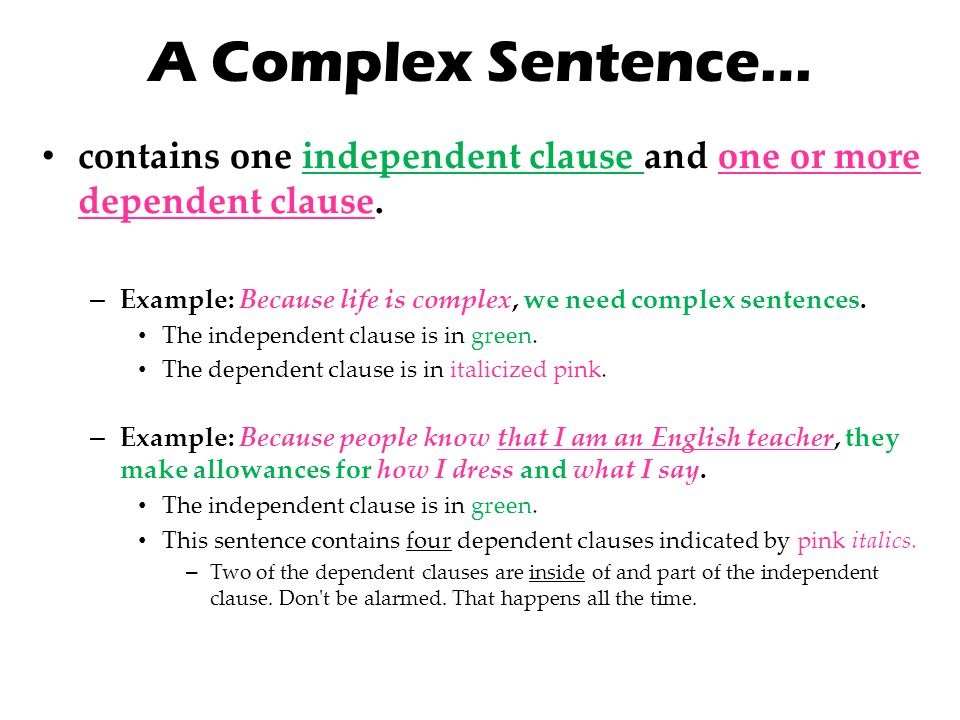 A Complex Sentence… contains one independent clause and one or more dependent clause. Example: Because life is complex, we need complex sentences.