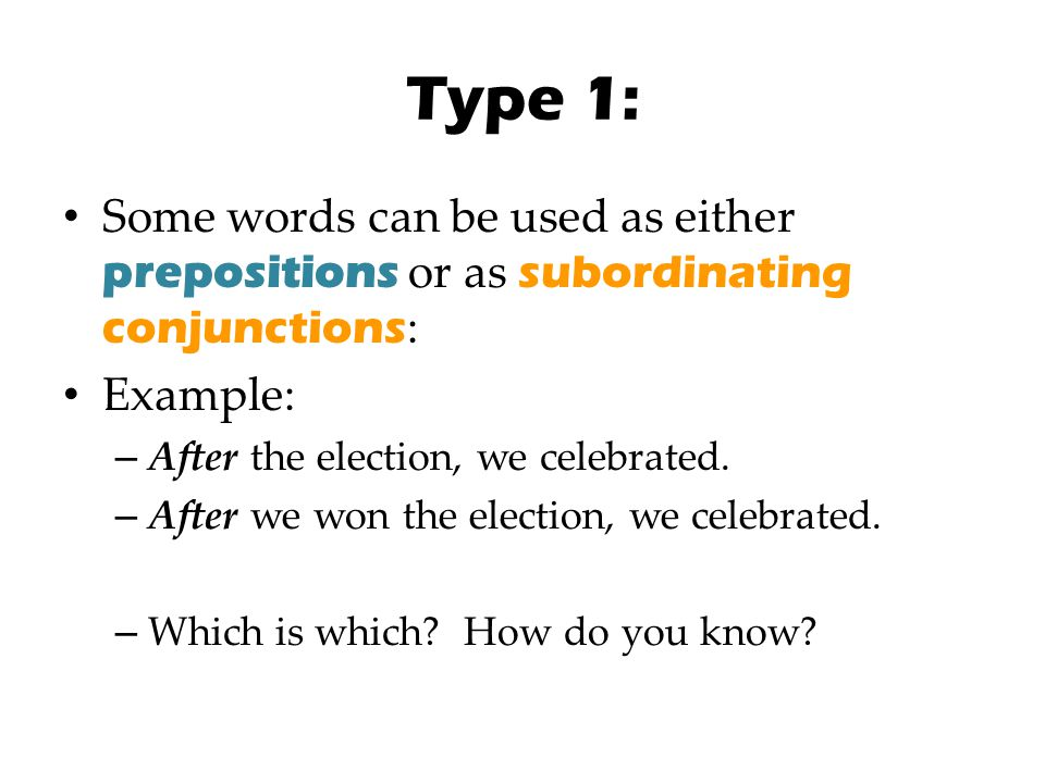 Type 1: Some words can be used as either prepositions or as subordinating conjunctions: Example: After the election, we celebrated.