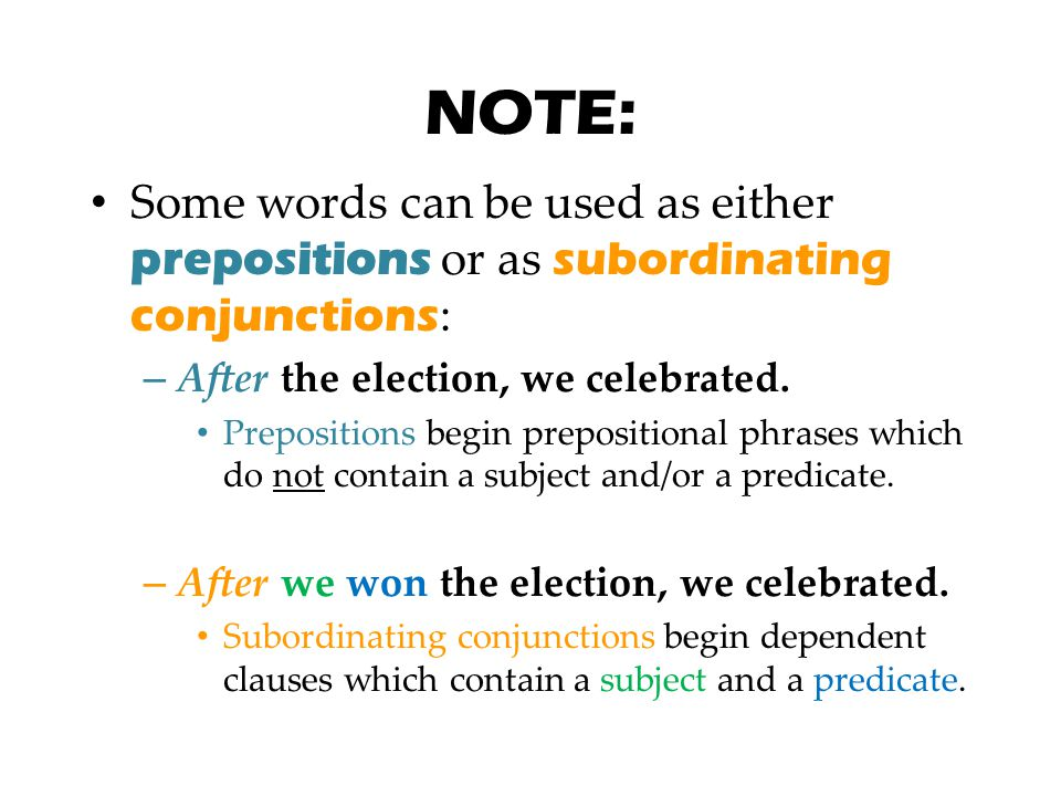 NOTE: Some words can be used as either prepositions or as subordinating conjunctions: After the election, we celebrated.