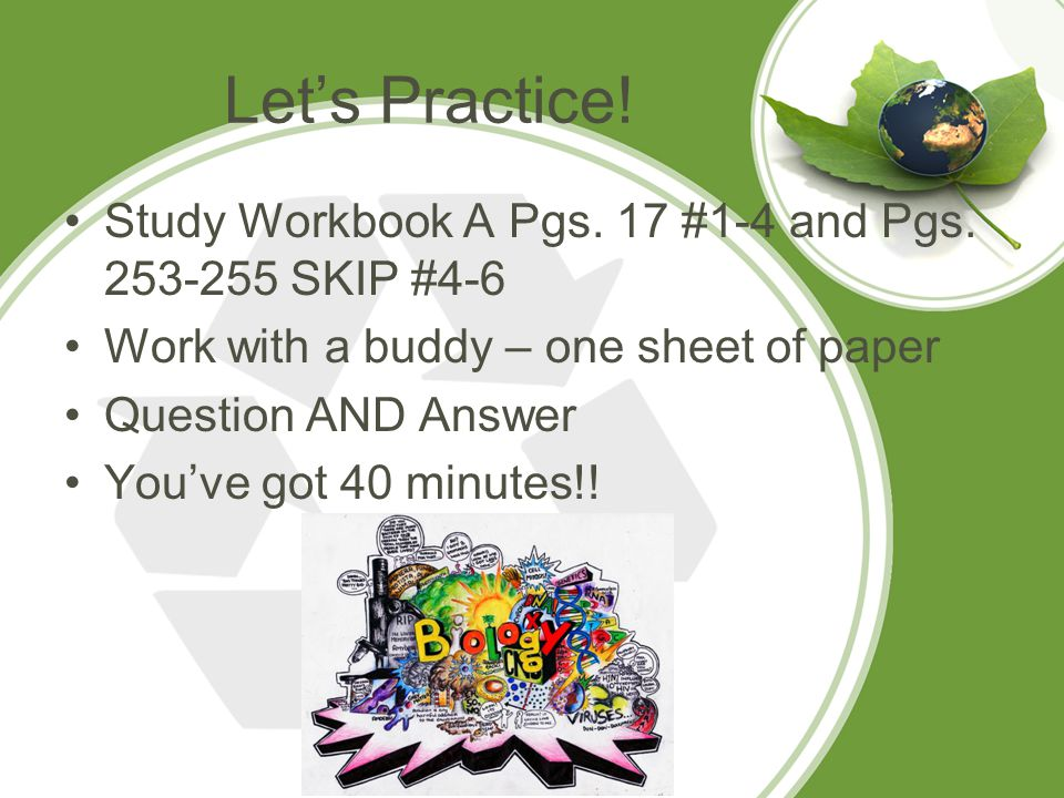 Let's Practice! Study Workbook A Pgs. 17 #1-4 and Pgs SKIP #4-6. Work with a buddy – one sheet of paper.