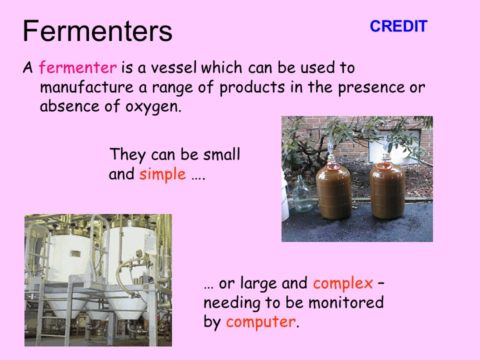 Fermenters CREDIT. A fermenter is a vessel which can be used to manufacture a range of products in the presence or absence of oxygen.
