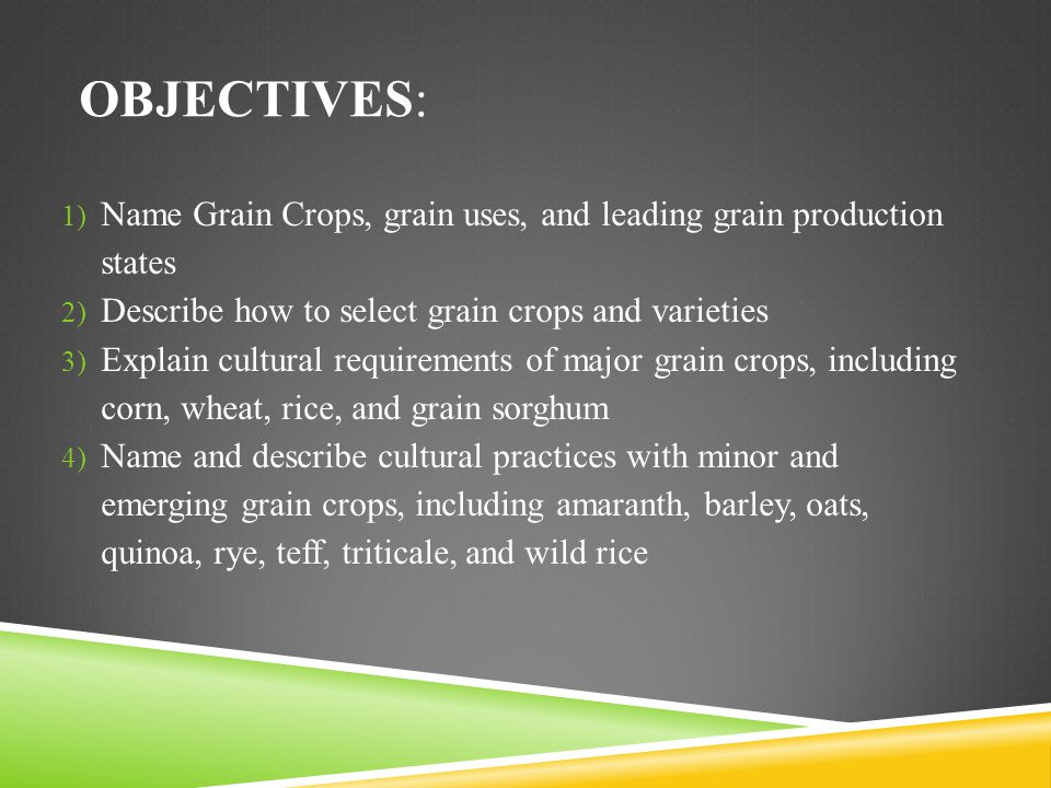 Objectives: Name Grain Crops, grain uses, and leading grain production states. Describe how to select grain crops and varieties.