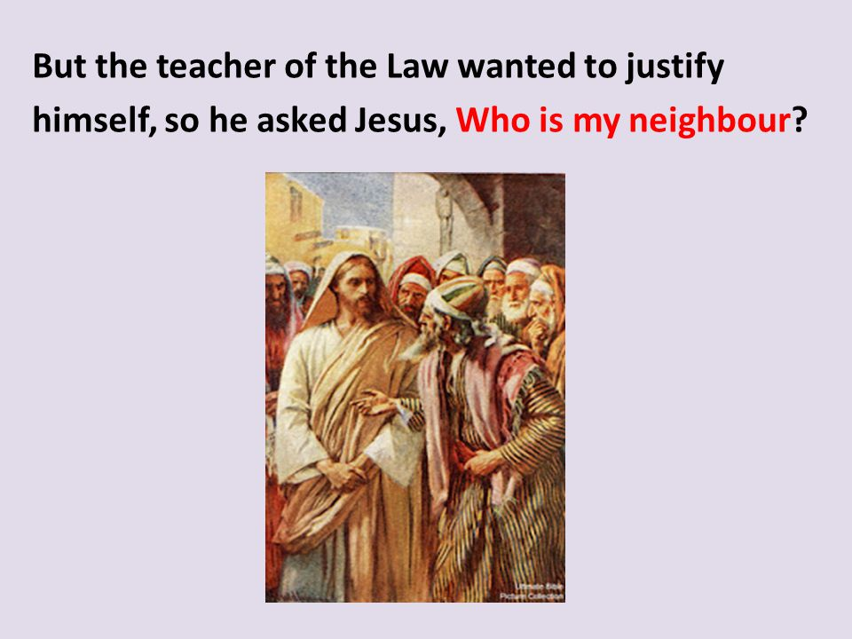 But the teacher of the Law wanted to justify himself, so he asked Jesus, Who is my neighbour