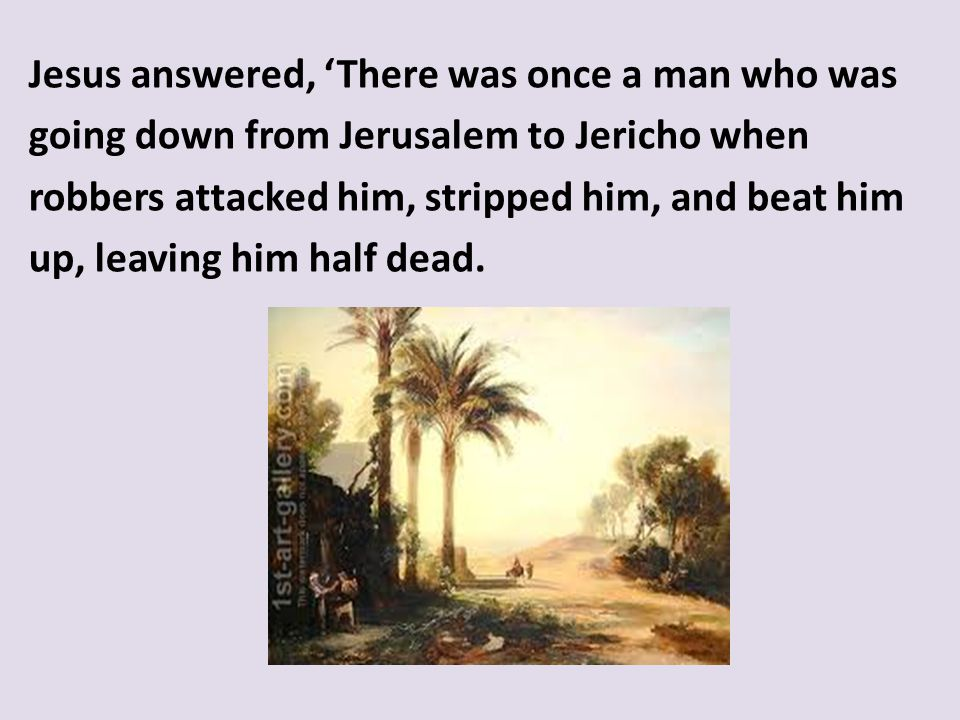 Jesus answered, 'There was once a man who was going down from Jerusalem to Jericho when robbers attacked him, stripped him, and beat him up, leaving him half dead.