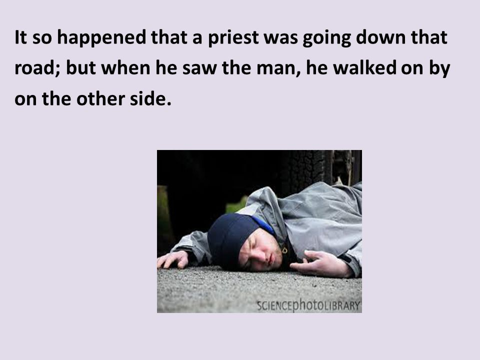 It so happened that a priest was going down that road; but when he saw the man, he walked on by on the other side.